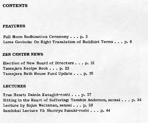 Machine generated alternative text: CONTENTS  FEATURES  Full Moon Bodhisattva Ceremony . .  Lama Govinda: On Ri#lt Translation Of Buddhist Terms . . .  ZEN CENTER NEWS  p. 21  Election of New Board Of Directors . . .  Tasgajara Recipe Book .  . . p. 22  Tassajara Bath House Fund Update .  . . p. 25  True Heart; Dainin Kataglri—roshi .  .. p. 27  Sitting in the Heart of Suffering: TenshLn Anderson, sensei .  P. 34  . p. 39  Lecture by Sojun Weltsman, sensei . .  Sandokai Lecture VI: Shunryu Suzuki—roshi .  p. 44