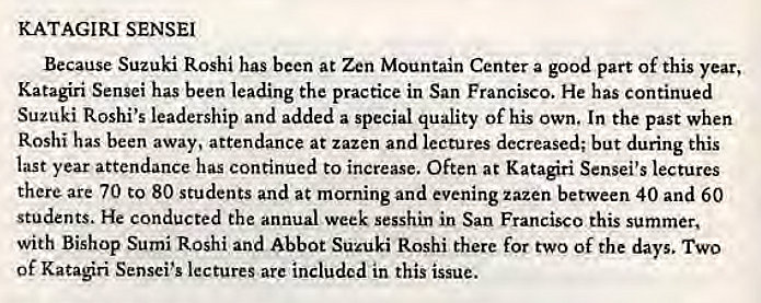 Machine generated alternative text: KATAGIRI SENSEI  Because Suzuki Roshi has been at Zen Mountain Center a good part Of this year,  Katagiri Sensei has been leading the practice in San Francisco. He has continued  Suzuki Roshi's leadership and added a special quality Of his own. In the past when  Roshi has been away, attendance at zazen and lectures decreased; but during this  last year attendance has continued to increase. Often at Katagiri Sensei's lectures  there are 70 to 80 students and at morning and evening zazen between 40 and 60  students. He conducted the annual week sesshin in San Francisco this summer,  with Bishop Sumi Roshi and Abbot Suzuki Roshi there for two Of the days. TWO  of Kataøri Sensei's lectures are included in this issue.