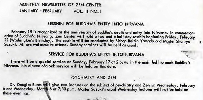 Machine generated alternative text: MONTHLY NEWSLETTER OF ZEN CENTER  JANUARY - FEBRUAY  VOL. 11 NO.I  SESSHIN FOR BUDDHA'S ENTRY INTO NIRVANA  Feb•uay 15 is remgnized of Buddha's &ath md entry inb Nirvma. In cormwnør—  Of Nirvma, Zen Center Will a and a half doy sesshin beginning  22 (Wahi Birthday). The sesshin will be mnducted by Re irin  Suzuki. •e attend. Sunday services will be held usual.  SERVICE FOR BUDDHA'S ENTRY INTO NRVANA  will a *ecial *Nice On Sunday, 17 at 2 p.m. in main hdl b  Nirvma. eleven o'clock service will be held on his date.  PSYCHIATRY AND ZEN  Dr. Douglæ Burns give two lectures on the Of psychia Zen on Wednesday,  6 Wednesday, Mar 6 at 7: 30 p. m. Mater Suzuki's usual W  lecture will held On  these evenin*.