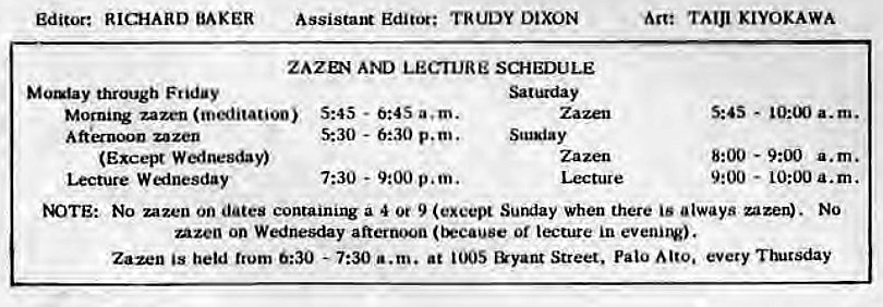Machine generated alternative text: Editor: RICHARD BAKER  through Friday  Assistant Editor; TRUDY DIXON  ZAZD4 LECTURE SCHEDULE  Morni1V zazen (meditation) 5:45 - 0:4S a. m.  zazen  (Excel* W«lnesday)  Lecture W «inesday  5:30 - 6:30 p.m.  7:30 - 9:00 p.m.  Scusiay  Lecture  Are TAIJI KIYOKAWA  s:as -  a.m.  8:00 - a.m.  9:00  - 10:00 a.m.  tOTE: No zazen on dates containing a 4 Or 9 Sunday when there is always uzen). No  Azen on Wednesday afternoon or lecture in evenirv).  Zazen held trum 0:30 - 7:30 a.m. at &yant Street, Palo every •nucsday