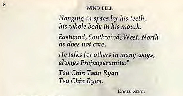 Machine generated alternative text: s  WIND BELL  Hanging in space by his teeth,  his whole body in his mouth.  Eastwind, Southwind; West, North  he does not care,  He talks for others in many ways,  always Prainaparamita.*  Tsu Chin Tsun Ryan  Tsu Chin Ryan.  DOCEN ZENGI