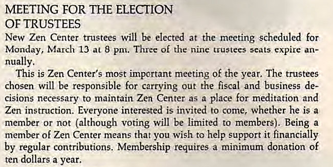 Machine generated alternative text: MEETING FOR THE ELECTION  OF TRUSTEES  New Zen Center trustees Will be elected at the meeting scheduled for  Monday, March 13 at 8 pm. Three of the nine trustees seats expire an-  nually.  This is Zen Center's most important meeting of the year. The trustees  chosen will be responsible for carrying out the fiscal and business de-  cisions necessary to maintain Zen Center as a place for meditation and  Zen instruction. Everyone interested is invited to come, whether he is a  member or not (although voting will be limited to members). Being a  member of Zen Center means that you wish to help support it financially  by regular contributions. Membership requires a minimum donation Of  ten dollars a year.