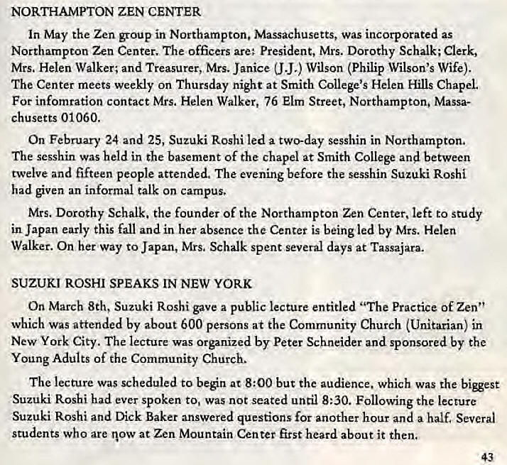 "Machine generated alternative text: NORTHAMPTON ZEN CENTER  In May the Zen group in Northampton. Massachusetts, was incorporated as  Northampton Zen Center. The officers are; President, Mrs. Dorothy Schalk; Clerk,  Mrs. Helen Walker; and Treasurer, Mrs. Janice (J J.) Wilson (Philip Wilson's Wife).  The Center meets weekly on Thursday night at Smith College's Helen Hills Chapel  For infomration contact Mrs. Helen Walker, 76 Elm Street, Northampton. Massa-  chusetts 01060.  On February 24 and 25, Suzuki Roshi led a two-day sesshin in Northampton,  The sesshin was held in the basement Of the chapel at Smith College and between  twelve and fifteen people attended. The evening before the sesshin Suzuki Roshi  had given an informal talk on campus.  Mrs. Dorothy Schalk. the founder of the Northampton Zen Center, left to study  in Japan early this fall and in her absence the Center is being led by Mrs. Helen  Walker. On her way to Japan, Mrs, Schalk spent several days at Tassajara.  SUZUKI ROSHI SPEAKS IN NEW YORK  On March 8th, Suzuki Roshi gave a public lecture entitled ""The Practice of Zen""  which was attended by about 600 persons at the Community Church (Unitarian) in  New York City. The lecture was Organized by Peter Schneider and sponsored by the  Young Adults of the Community Church.  The lecture was scheduled to beén at 8:00 but the audience. which was the  Suzuki Roshi had ever spoken to, Was not seated until 8:30. Following the lecture  Suzuki Roshi and Dick Baker answered questions for another hour and a half. Several  students who are now at Zen Mountain Center first heard about it then.  43"