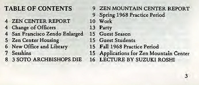 Machine generated alternative text: TABLE OF CONTENTS  4  ZEN CENTER REPORT  Change of Officers  4  San Francisco Zendo Enlarged  4  5  Zen Center Housing  New Office and Library  6  7 Sesshlns  8  3 SOTO ARCHBISHOPS DIE  9  ZEN MOUNTAIN CENTER REPORT  Spring 1968 Practice period  9  10 Work  13 Party  15  Guest Season  Guest Students  15  Fall 1968 Practice Period  15  Applications for Zen Mountain Center  15  16  LECTURE BY SUZUKI ROSHI  3