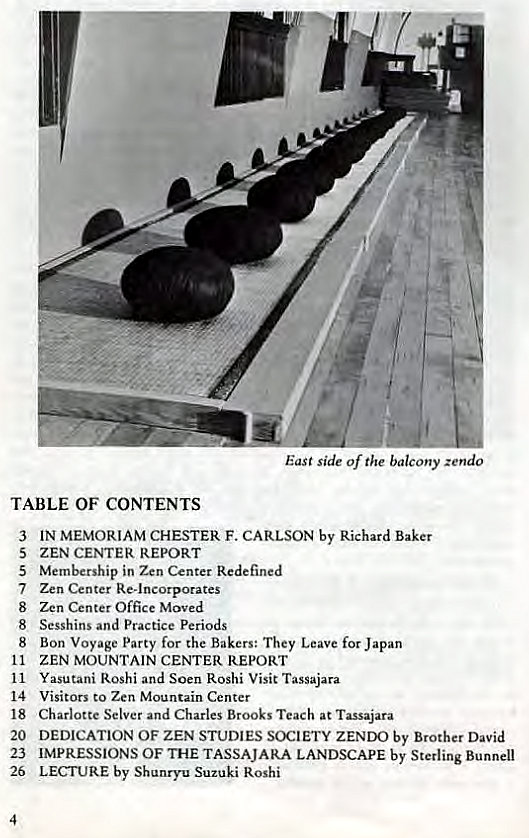 Machine generated alternative text: (.2  East side of the balcony zendo  TABLE OF CONTENTS  3  5  5  7  8  8  8  11  11  14  18  20  23  26  4  IN MEMORIAM CHESTER F. CARLSON by Richard Baker  ZEN CENTER REPORT  Membership in Zen Center Redefined  Zen Center Re-incorporates  Zen Center Office Moved  Sesshins and Practice Periods  Bon Voyage Party for the Bakers: They Leave for Japan  ZEN MOUNTAIN CENTER REPORT  Yasutani Roshi and Soen Roshi Visit Tassajara  Visitors to Zen Mountain Center  Charlotte Selver and Charles Brooks Teach at Tassajara  DEDICATION OF ZEN STUDIES SOCIETY ZENDO by Brother David  IMPRESSIONS OF THE TASSAJARA LANDSCAPE by Sterling Bunnell  LECTURE by Shunryu Suzuki Roshi
