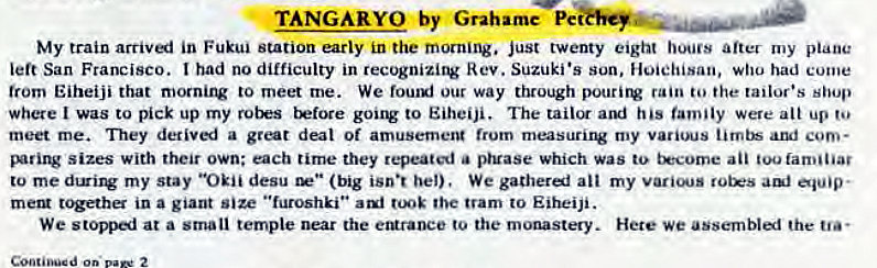 "Machine generated alternative text: TANGARYO by Grahame Pe  My train arriv«i in Fukui station early in the morning. just twenty eight hours after my plane  left San Francisco. had no difficulty in recognizing Rev. Suzuki •s son, Hoiehisan, who had come  trom Eiheiji that mornirv to meet me. We fouuj our way through pourirv rain to the tailor's shop  where I was to pick up my t'Etore gouw to Eiheiji. The his family were alt up  meet me. They detiv«i a great deal Of amusemerg (rum my various aruf com-  sizes with their own; each tirne they repeated a pruase which was to t*come an too familiar  to my stay ""Okii desu (big isn•t bel), We gatherel all my  meta t'Fha in a giant size ""furoshki"" tooE the tram to Eiheiji.  We stopp«i at a small temple near the eturaoce to the monastery. Hete we assemblal the"