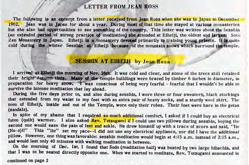 "Machine generated alternative text: LETTER FROM JEAN goss  The following is aeerpt from a letter from Jan Ross when she was Japan in tkcember •  i962. Jean was in Japan for about a year. mrlng most or that time she stayed at monasteries  but she also had .ortunities to see of the This letter was written about the Sesshin  (an or Strong pracuce m«iitation) she •ttended at Eiheijt. the oldest and urgen Soto  Zen Monastery Japan, Eiheiji primarily to training •quite  c Old durbw * inter Eiheljl the mountain 'novsvhtch'iurround  SESHIN AT  I the Nov.  . It was cold and clear, and some of the trees still retained  their many buildings were braced by timber 6 Inches in diameter. in  preparation for heavy conscious of being very fearful - fearful that I wouldn•r be able to  survive the intense meditation that lay ahead.  mring the five days prior to. also during sesshin. I wore three or lour sweaters. black stocEings  that from my waist to my feet with an extra pair of heavy socks. and a sturdy wool skirt. The  men Eiheiji. Of the Temple. Wore only their feet were bare in the getas  (sardals).  In spite Of my shame that so rn1Eh comfort. I asked if I could buy an electrical  futon (quilt) warrner. I also Rev. Totsugaml if I could use two pillows during sesshin. hoping the  second one would ease the pain of feet and ankle. He drew himself up with a trace of scorn and said. ""lie  (No-o)ll"" This • •lie' • set my pace-a did not use any electrical appliance. nor did t have the additional  pillow. However. one thingwas favorable: sesshln meditation would begin at 4:15 a.m. instead ot 2:15 a.m""  would last only 40 minute' with malltation in between.  the mor•ning Of Chc. 1st. I that Sodo (malltatlon hall) was heated by two large and  that I Was to directly opposite one. When we start«l to melitace. Rev. Totstorni announced in  page 2"