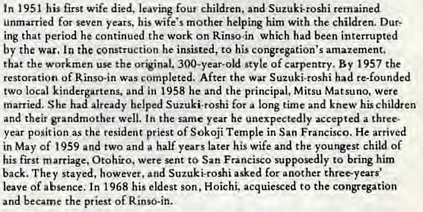 Machine generated alternative text: tn 1951 his first wife died, leaving four children, and Suzuki-roshi remained  unmarried for seven years, his wife's mother helping him with the children. Dur:  ing that period he continued the work on Rinso.in which had been interrupted  by the war. In the construction he insisted, to his congregation's amazement.  that the workmen use the original. 300-year-old style of carpentry. By 1957 the  restoration of Rinso.in was completed. After the war Suzuki-roshi had re-founded  two local kindergartens. and in 1958 he and the principal, Mitsu Matsuno, were  married. She had already helped Suzuki-roshi for a long time and knew his children  and their grandmother well. In the same year he unexpectedly accepted a three.  year posit ion as the resident priest Of Sokoji Temple in San Francisco. He arrived  in May of 959 and two and a half years later his wife and the youngest child of  his first marriage, Otohiro, were sent to San Francisco supposedly to bring him  back. They stayed, however, and Suzuki-roshi asked for another three-years'  leave of absence. In 1968 his eldest son. Hoichi, acquiesced to the congregation  and became the priest of Rinso-in.