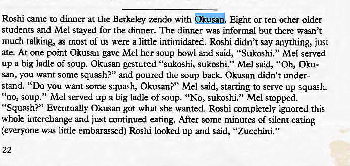 "Machine generated alternative text: Roshi came to dinner at the Berkeley zendo with Eight or ten other older  students and Mel stayed for the dinner. The dinner was informal but there wasn't  much talking, as most of us were a little intimidated. Roshi didn't say anything, just  ate. At one point Okusan gave Mel her soup bowl and said, ""Sukoshi."" Mel served  up a big ladle of soup. Okusan gestured ""sukoshi, Mel said, ""Oh, Oku-  san, you want some squash?"" and poured the soup back. Okusan didn't under-  stand. ""Do you want some squæh, Okusan?"" Mel said, starting to serve up squash.  ' 'no, soup."" Mel served up a big ladle of soup. ""No, sukoshi."" Mel stopped.  ""Squash?"" Eventually Okusan got what she wanted. Roshi aympletely ignored this  whole interchange and just continued eating. After some minutes of silent eating  (everyone was little embarassed) Roshi looked up and said, ""Zucchini."""