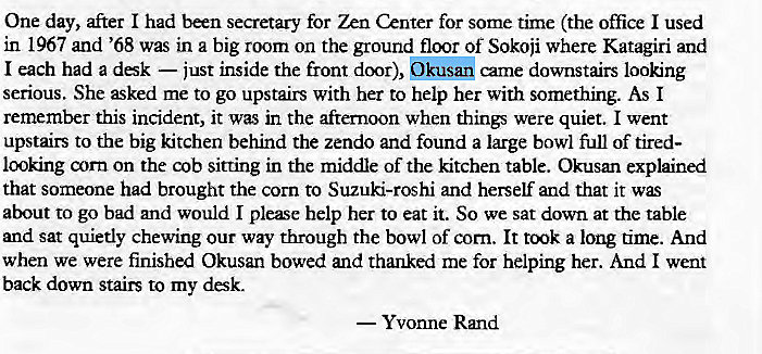 Machine generated alternative text: One day, after I had been secretary for Zen Center for some time (the office I used  in 1967 and '68 was in a big room on the ground floor Of Sokoji where Katagiri and  I each had a dsk — just inside the front door), Okusan came downstairs looking  serious. She æked me to go upstairs with her to help her with something. As I  remember this incident, it was in the afternoon when things were quiet. I went  upstairs to the big kitchen behind the zendo and found a large bowl full of tired-  looking corn on the cob sitting in the middle of the kitchen table. Okusan explained  that someone had brought the corn to Suzuki-roshi and herself and that it  about to go bad and would I please help her to eat it. So we sat down at the table  and sat quietly chewing our way through the bowl of corn. It a long time. And  when we were finished Okusan bowed and thanked me for helping her. And I went  back down stairs to my desk.  — Yvonne Rmd