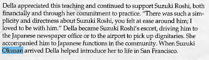 "Machine generated alternative text: Della appreciated this teaching and continued to support Suzuki Roshi, both  financially and through her commitment to practice. ""There was such a sim-  plicity and directness about Suzuki Roshi, vou felt at ease around him; I  loved to be with him."" Della became Suzuki Roshi's escort, driving him to  the Japanese newspaper office or to the airport to pick up dignitaries. She  accompanied him to Japanese functions in the community. When Suzuki  arrived Della helped introduce her to life in San Francisco."