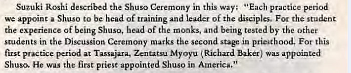 "Machine generated alternative text: Suzuki Roshi described the Shuso Ceremony in this way: ""Each practice period  we appoint a Shuso to be head of training and leader of the disciples. For the student  the experience of being Shuso, head of the monks, and being tested by the other  students in the Discussion Ceremony marks the second stage in prieathood. Fot this  first practice period at Tassajara. Zentatsu MyOyu Richard baker) was appointed  Shuso. He was the first priest appointed Shuso in America."""