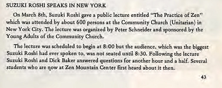 "Machine generated alternative text: SUZUKI ROSHI SPEAKS IN NEW YORK  On March 8th, Suzuki Roshi gave a public lecture entitled ""The Practice of Zen""  which was attended by about 600 persons at the Community Church (Unitarian) in  New York City. The lecture was Organized by Peter Schneider and sponsored by the  Young Adults of the Community Church.  The lecture was scheduled to beén at 8:00 but the audience. which was the  Suzuki Roshi had ever spoken to, Was not seated until 8:30. Following the lecture  Suzuki Roshi and Dick Baker answered questions for another hour and a half. Several  students who are now at Zen Mountain Center first heard about it then.  43"
