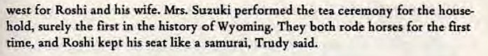 Machine generated alternative text: west for Roshi and his wife. Mrs. Suzuki performed the tea ceremony for the house-  hold, surely the first in the history of Wyoming. They both rode horses for the first  time, and Roshi kept his seat like a samurai, Trudy said.