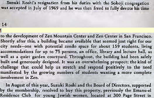 Machine generated alternative text: Suzuki Roshi's resignation his duties With the congregation  Wag accepted in July of 1969 and he was then freed to fully devote his time  to the development Of Zen Mountain Center and Zen Center in San Francizo.  Shortly after this, a building became available that seemed just right for our  city needs—one with potential zcndo space for about 159 students, living  accommodations for up to 75 persons. an office, library and lecture hall. as  well as a quiet garden cour ard. Throughout, the building had been safely  built and generously design It was an overwhelming prospect; the kind of  challenge that could help us stretch and respond positively to the need  manifested by the growing numbers of students wanting a more complete  involvement in Zen.  In August of this year. Suzuki koshi and the Board of Directors, supported  by the membership, resolved to buy this property, previously the Emanu-el  Residence Club for young Jewish women, located at 300 P  Street in