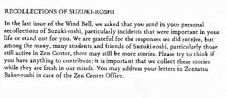 Machine generated alternative text: RECOLLECTIONS OF SUZUKI-ROSH'  In the last issue of the Wind We that you scnd in y Our personal  recollections of Suzuki-roshi, particularly incidents that werc important in your  tile or stand out for you. We ax grateful for the respon  e did tcr.eive, but  among the many, many students and friends of Suzuki-roshi. particularly those  still active in Zen Center,  there Still be marc stones, please try to if  you have anything to  ntributc; it IS important that wc collect these stories  While they arc in our You address your letters to  Baker.roghi in care of the Zen Cenier OfGcc