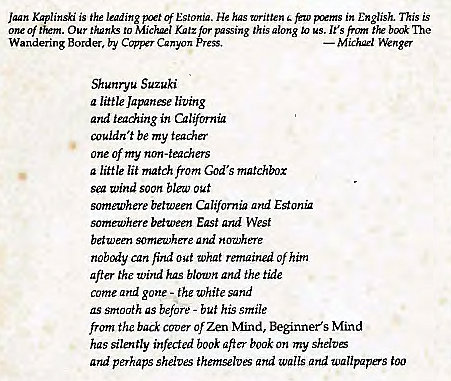 "Machine generated alternative text: Jaan Kaplinski is the leading Estonia. He has written few in English. This is  one of 'Em. Our to Mickæl K""'z for passing this glong to us. It's front the The  Wandering Border, by Canyon  Shunryu Suzuki  a lütle Japanse living  and teaching in California  couldn 't be my teaåer  one of my non-teachers  a little lit match from God's matchbox  Vind soon out  someu,'here between California ad Estonü  somewhere between East and West  between somewhere and nowhere  nobody can find out What remained of him  after the Wind has blown and the tide  come and gone - the white sand  as srrtcn7th as before - buf his smile  from the back Of Zen N'find, Beginner's Mind  has silently infected book aft"" book on my shdtE  and perhaps shelves themselves Qrtd walls and wallpapers too"