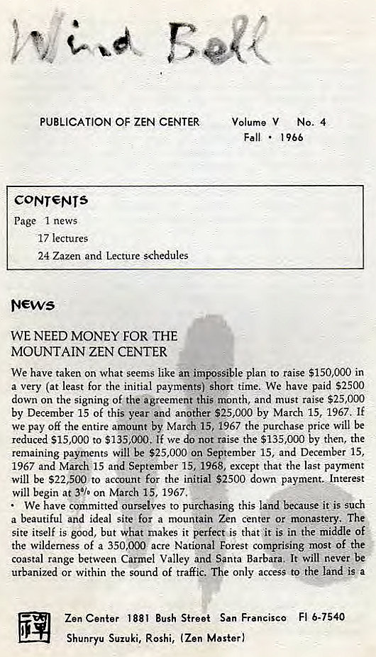 Machine generated alternative text: PUBLICATION OF ZEN CENTER  CONT€NTS  Page I news  17 lectures  24 Zazen and Lecture schedules  WE NEED MONEY FOR THE  MOUNTAIN ZEN CENTER  Volume V NO. 4  Fall •  1966  We have taken on what seems like an impossible plan to raise $150,000 in  a very (at least for the initial payments) short time. We have paid S2500  down on the signing Of the agreement this month, and must raise $25,000  by December 15 of this year and another $25,000 by March 15, 1967. If  We pay off the entire amount by March 15, 1967 the purchase price will be  reduced $15,000 to $135,000. If we do not raise the $135,000 by then, the  remaining payments will be $25,000 on September 15, and December 15,  1967 and March 15 and September 15, 1968, except that the last payment  will be $22,500 to account for the initial $2500 down payment. Jnterest  will begin at 30./• on March 15, 1967.  We have committed ourselves to purchasing this land because it' is such  a beautiful and ideal site for a mountain Zen center or monastery. The  site itself is good, but what makes it perfect is that it is in the middle of  the wilderness Of a 350.000 acre National Forest comprising most of the  coastal range between Carmel Valley and Santa Barbara. It will never be  urbanized or within the sound of traffic. The only access to •the land is a  Zen Center 1881 Bush Street San Francisco Fl 6-7540  Shunryu Suzuki, Roshi, (Zen Master)