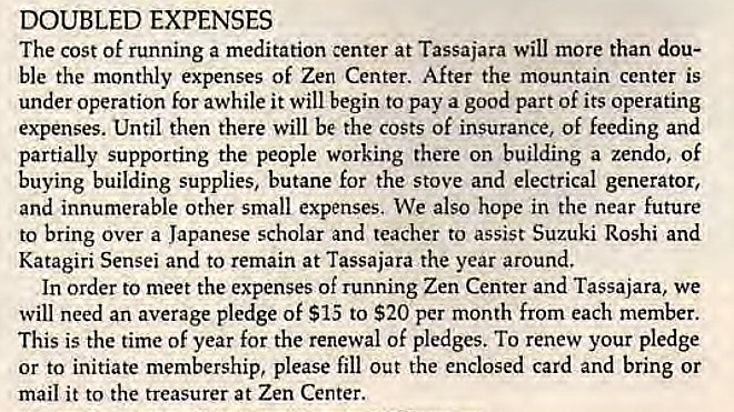 Machine generated alternative text: DOUBLED EXPENSES  The cost of running a meditation center at Tassajara Will more than dou-  ble the monthly expenses of Zen Center. After the mountain center is  under operation for awhile it will begin to pay a good part of its operating  expenses. Until then there will be the costs of insurance, of feeding and  partially supporting the people working there on building a zendo, of  buying building supplies, butane for the stove and electrical generator,  and innumerable other small expenses, We also hope in the near future  to bring over a Japanese scholar and teacher to assist Suzuki Roshi and  Katagiri Sensei and to remain at Tassajara the year around.  In order to meet the expenses of running Zen Center and Tassajara, we  will need an average pledge of $15 to $20 per month from each member.  This is the time of year for the renewal of pledges. To renew your pledge  or to initiate membership, please fill out the enclosed card and bring or  mail it to the treasurer at Zen Center.