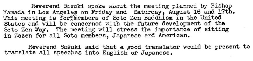 Machine generated alternative text: Reverend Susuki spoke the meeting planned by Bishop  Yamada in Los Angel ep on Friday and August 16 17th.  This meeting is for%hembers of Soto Zen Buddhlsm in the United  States and will be concerned with the nature development of the  Soto Zen Way. The meeting will stress importance of Sitting  in Zazen for all members, Japanese ard American.  Reverend SAsuki said that a good translator would be present to  translate all speeches into English or Japanese